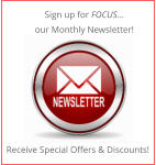 Sign up for FOCUS… our Monthly Newsletter! Receive Special Offers & Discounts!